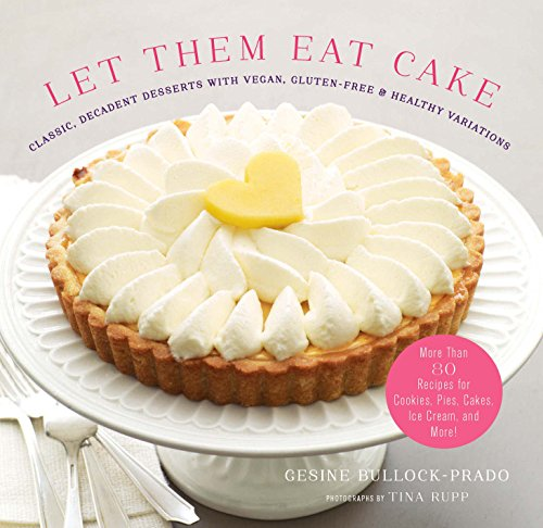 Download Let Them Eat Cake: Classic, Decadent Desserts with Vegan, Gluten-Free & Healthy Variations: More Than 80 Recipes for Cookies, Pies, Cakes, Ice Cream, and More!