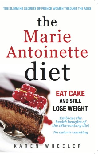 The Marie Antoinette Diet: Eat Cake and Still Lose Weight by Karen Wheeler
