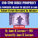 End-Time Bible Prophecy a Powerful Reason to Believe in God: Future Events Revealed in Advance Audiobook by James M. Lowrance Narrated by James M. Lowrance
