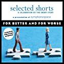 Selected Shorts: For Better and for Worse (       UNABRIDGED) by Sherman Alexie, Ursula K. Le Guin, Karen E. Bender, Shahrnush Parsipur, Luis Alberto Urrea, Ethan Canin Narrated by Keir Dullea, Joanna Gleason, Joanne Woodward, Frances Sternhagen, Robert Sean Leonard, Harold Gould