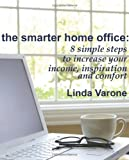 The Smarter Home Office: 8 simple steps to increase your income, inspiration and comfort