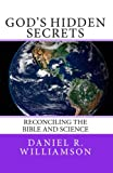 Gods Hidden Secrets: Reconciling the Bible and Science
