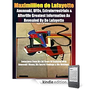 Anunnaki, UFOs, Extraterrestrials And Afterlife Greatest Information As Revealed By Maximillien de Lafayette. Part 1. 5th Edition. Selections from his ... & his writings (Anunnaki Ulema Series)