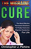 The Migraine Cure - The Most Effective Permanent Solutions To Finally Overcome Migraine Headaches For Life (migraine treatment, migraines, migraine headache relief, natural cures, healing)