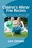 Children's Allergy Free Recipes: No Peanuts, Tree-Nuts, or Eggs Used In These Family Recipes