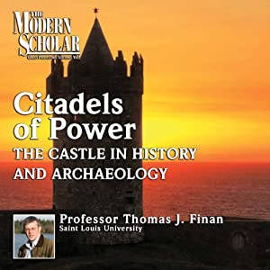 The Modern Scholar: Citadels of Power: Castles in History and Archaeology | [Thomas J. Finan]