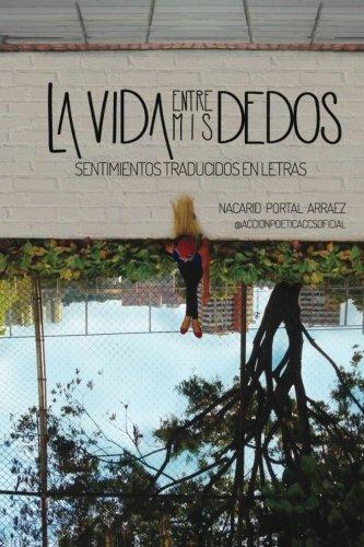 La vida entre mis dedos: Sentimientos traducidos en letras (Spanish Edition), by Nacarid Portal