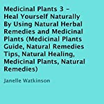 Medicinal Plants, Volume 3: Heal Yourself Naturally by Using Natural Herbal Remedies and Medicinal Plants | Janelle Watkinson