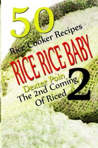 Rice Rice Baby - The Second Coming Of Riced - 50 Rice Cooker Recipes (Rice Rice Baby, Rice Cooker Recipes) by Dexter Poin, Recipe Junkies
