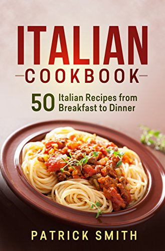 Italian Cookbook: 50 Italian Recipes from Breakfast to Dinner (italian recipes, italian cookbook, italian cooking, italian food, italian cuisine, italian pasta recipes) by Patrick Smith