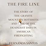 The Fire Line: The Story of the Granite Mountain Hotshots and One of the Deadliest Days in American Firefighting | Fernanda Santos
