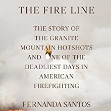 The Fire Line: The Story of the Granite Mountain Hotshots and One of the Deadliest Days in American Firefighting Audiobook by Fernanda Santos Narrated by Ari Fliakos