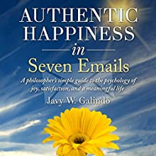 Authentic Happiness in Seven Emails: A Philosopher's Simple Guide to the Psychology of Joy, Satisfaction, and a Meaningful Life, Psychology of Happiness, Book 1 (       UNABRIDGED) by Javy W Galindo Narrated by Jeff Bower