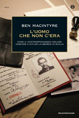 Ben Macintyre - L'uomo che non c'era: Come il controspionaggio inglese nascose a Hitler lo sbarco in Sicilia
