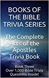 The Complete Acts of the Apostles Trivia Book: Over 1,000 Bible Trivia Questions Inside! (Books of the Bible Trivia Series Book 3)