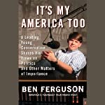 It's My America Too: A Leading Young Conservative Shares His Views on Politics and Other Matters | Ben Ferguson