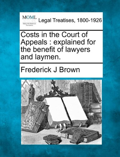Costs in the Court of Appeals: explained for the benefit of lawyers and laymen.