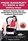 img - for From Bankrupt to $900 a Day Selling Mops.: Revealed: Marketing, Sales & Mindset Tips Every Successful Entrepreneur Needs to Know. book / textbook / text book