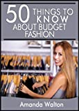 50 Things to Know About Budget Fashion: Staying on Top of the Latest Trends and Styles without Breaking the Bank