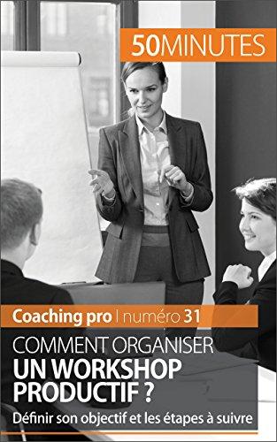 Comment organiser un workshop productif ?: Définir son objectif et les étapes à suivre (Coaching pro t. 31)