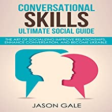 Conversational Skills Ultimate Guide: The Art Of Socializing: Improve Relationships, Enhance Conversation, and Become Likeable Audiobook by Jason Gale Narrated by Lukas Arnold
