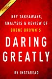 Daring Greatly: by Brene Brown | Key Takeaways, Analysis & Review: How the Courage to Be Vulnerable Transforms the Way We Live, Love, Parent, and Lead