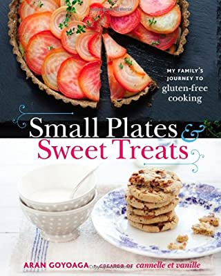 Small Plates And Sweet Treats My Familys Journey To Gluten-free Cooking From The Creator Of Cannelle Et Vanille by Little, Brown and Company