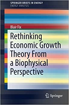 Rethinking Economic Growth Theory From A Biophysical Perspective (SpringerBriefs In Energy)
