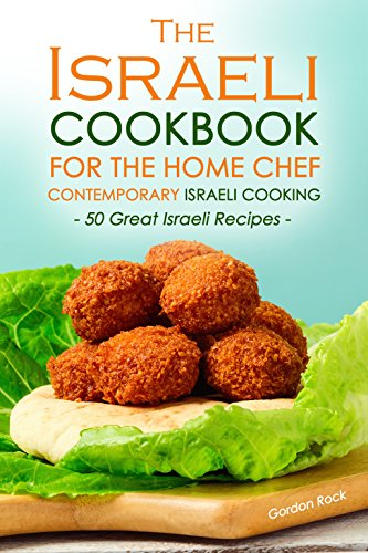 The Israeli Cookbook for the Home Chef, Contemporary Israeli Cooking: 50 Great Israeli Recipes by Gordon Rock