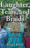 img - for Laughter, Tears and Braids: A father's journey through losing his wife to cancer book / textbook / text book