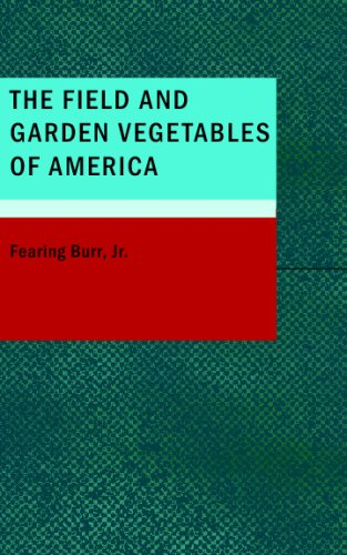 The Field and Garden Vegetables of America: Containing Full Descriptions of Nearly Eleven Hundred Species and Varietes; With Directions for Propagation, Culture and Use