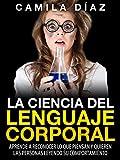 La Ciencia del Lenguaje Corporal - Aprende a Reconocer lo que Piensan y Quieren las Personas Leyendo su Comportamiento: (Incluye Ejercicios Pr�cticos...Domina el Lenguaje Corporal no Verbal)