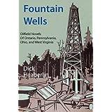 Fountain Wells: Oilfield Novels of Ontario, Pennsylvania, West Virginia, and Ohio ~ Dick Heaberlin