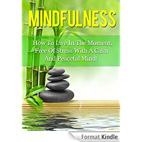 Mindfulness: How To Live In The Moment, Free Of Stress, With A Calm And Peaceful Mind (Mindfulness, Meditation) (English Edition)