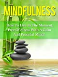Mindfulness: How To Live In The Moment, Free Of Stress, With A Calm And Peaceful Mind (Mindfulness, Meditation)