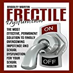 Erectile Dysfunction: The Most Effective, Permanent Solution to Finally Overcoming Impotence and Sexual Dysfunction for Your Sexual Health | Bradley Martin