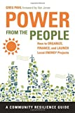 Greg Pahl Power from the People: How to Organize, Finance, and Launch Local Energy Projects (Community Resilience Guides)