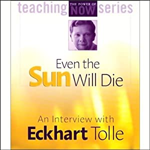 Even the Sun Will Die: An Interview with Eckhart Tolle | [Eckhart Tolle]