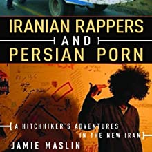 Iranian Rappers and Persian Porn: A Hitchhiker's Adventures in the New Iran Audiobook by Jamie Maslin Narrated by Stephen Hoye