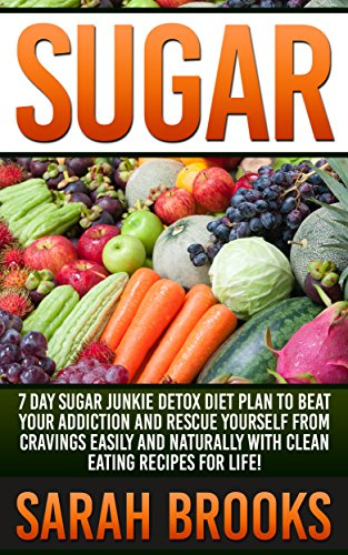 Sugar: 7 Day Sugar Junkie Detox Diet Plan To Beat Your Addiction And Rescue Yourself From Cravings Easily And Naturally With Clean Eating Recipes For Life! ... Liver Cleanse, Superfoods, Detox Smoothies) by Sarah Brooks