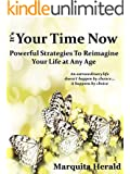 It's Your Time Now: Powerful Strategies To Reimagine, Refresh or Reinvent Your Life at Any Age