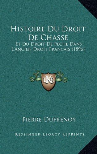 Histoire Du Droit de Chasse: Et Du Droit de Peche Dans L'Ancien Droit Francais (1896)