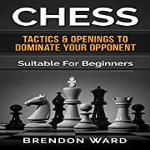 Chess: Tactics & Openings to Dominate Your Opponent: Suitable for Beginners (       UNABRIDGED) by Brendon Ward Narrated by Jason Lovett