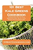 101 Best Kale Greens Cookbook: Awesome Recipes for Kale Breakfast, Soup, Salad, Chips, Supper and even Smoothies!