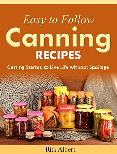 Easy-to-Follow Canning Recipes: Getting Started to Live Life without Spoilage by Rita Albert