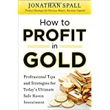 How to Profit in Gold:  Professional Tips and Strategies for Today's Ultimate Safe Haven Investmentby Jonathan Spall