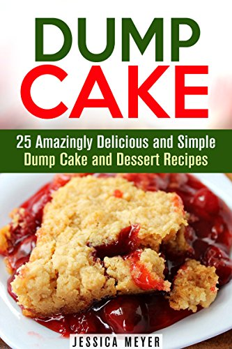 Dump Cake: 25 Amazingly Delicious and Simple Dump Cake and Dessert Recipes (Dump Dinner Recipes) by Jessica Meyer