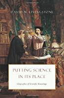 Putting Science in its Place - Geographies of Scientific Knowledge
