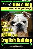 English Bulldog, English Bulldog Training | Think Like a Dog ~ But Don't Eat Your Poop! | Breed Expert English Bulldog Training |: Here's EXACTLY How To TRAIN Your English Bulldog (Volume 1)