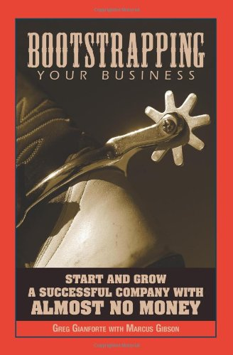 Bootstrapping Your Business: Start and Grow a Successful Company with Almost No Money: Greg Gianforte, Marcus Gibson: 9781593373870: Amazon.com: Books
